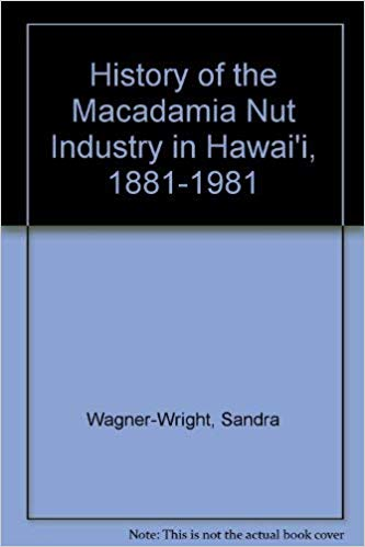 History of the Macadamia Nut Industry in Hawaii, 1881-1981: From Bush Nut to Gourmet's Delight