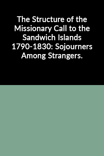 The Structure of the Missionary Call to the Sandwich Islands 1790-1830: Sojourners Among Strangers (Distinguished Dissertations Series)